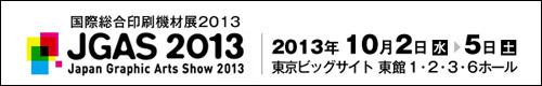 国際総合印刷機材展2013 JGAS2013 JAPAN Graphic Arts Show 2013 2013年10月2日(水)-5日(土) 東京ビッグサイト東館1・2・3・6ホール