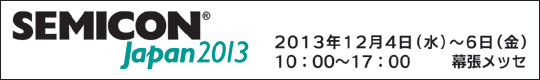SEMICON Japan2013 2013年12月4日(水)~12月6日(金) 10時から17時 幕張メッセ