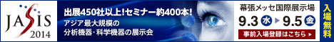 JASIS2014 出展450社以上!セミナー約400本!アジア最大規模の分析機器・科学機器の展示会 2014/9/3(水)-9/5(金) 幕張メッセ国際展示場(入場無料)