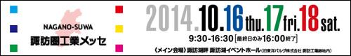NAGANO-SUWA 諏訪圏工業メッセ 2014.10.16(thu.)17(fri.)18(sat.) 諏訪湖畔 諏訪湖イベントホール