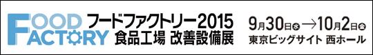 フードファクトリー2015 食品工場 改善設備展 9月30日(水)→10月2日(金) 東京ビッグサイト西ホール