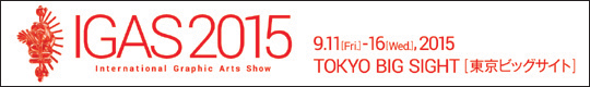 IGAS2015 International Graphic Arts Show 9.11[Fri]-16[Wed],2015 TOKYO BIG SIGHT[東京ビッグサイト]