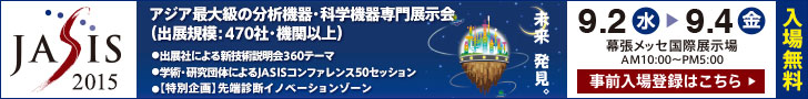 JASIS2015 アジア最大規模の分析機器・科学機器専門展示会(出展規模:470社・機関以上) 2015/9/2(水)-9/4(金) AM10時~PM5時  幕張メッセ国際展示場(入場無料)