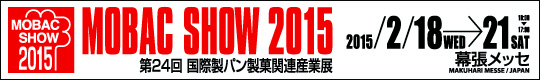 MOBAC SHOW 2015 第24回 国際製パン製菓関連産業展 2015/2/18(WED)→21(SAT) 10:00~17:00 幕張メッセ