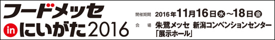 フードメッセinにいがた2016 開催期間 2016年11月16日(水)~18日(金)  会場 朱鷺メッセ 新潟コンベンションセンター「展示ホール」