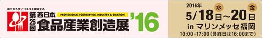 新たなる食ビジネスを構築する 第26回 西日本食品産業創造展'16 会期:2016年5月18日(水)~20日(金) inマリンメッセ福岡 10:00~17:00(最終日は16時終了)