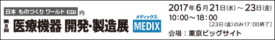 第8回 医療機器 開発・製造展 MEDIX 会期:2017年6月21日(水)-23日(金) 会場:東京ビッグサイト