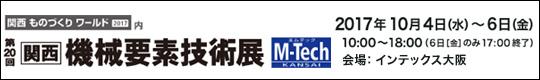 第20回 関西 機械要素技術展 M-Tech KANSAI 会期:2017年10月4日(水)-6日(金) 10:00~18:00(6日[金]のみ17:00終了 会場:インテックス大阪 主催:リード エグジビジョン ジャパン株式会社