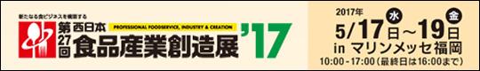 新たなる食ビジネスを構築する 第27回 西日本食品産業創造展'17 2017年5月17日(水)~19日(金) inマリンメッセ福岡 10:00~17:00(最終日は16:00まで)