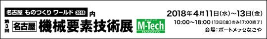 名古屋ものづくりワールド2018内 第3回 名古屋 機械要素技術展 M-Tech NAGOYA 2018年4月11日(水)-13日(金) 10:00~18:00(13日[金]のみ17:00終了 会場:ポートメッセなごや