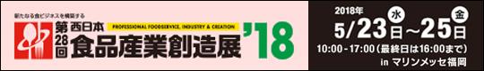 新たなる食ビジネスを構築する 第28回 西日本食品産業創造展'18 2018年5月23日(水)~25日(金) 10:00~17:00(最終日は16:00まで) inマリンメッセ福岡